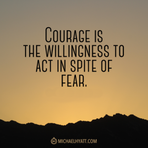 Courage is the willingness to act in spite of fear